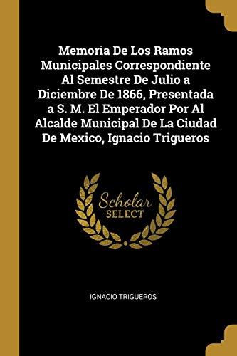 Memoria de los Ramos Municipales Correspondiente al Semestre de Julio a Diciembre de 1866, Presentada a s. M. El Emperador por al Alcalde Municipal de la Ciudad de Mexico, Ignacio Trigueros