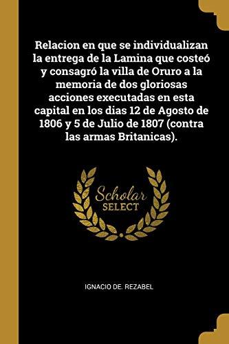 Relacion en que se Individualizan la Entrega de la Lamina que Costeó y Consagró la Villa de Oruro a la Memoria de dos Gloriosas Acciones Executadas en.   Julio de 1807 (Contra las Armas Britanicas).
